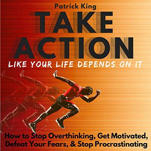 Take Action Like Your Life Depends on It: How to Stop Overthinking, Get Motivated, Defeat Your Fears, & Stop Procrastinating audiobook cover art