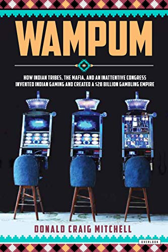 Wampum: How Indian Tribes, the Mafia, and an Inattentive Congress Invented Indian Gaming and Created a $28 Billion Gambling Em