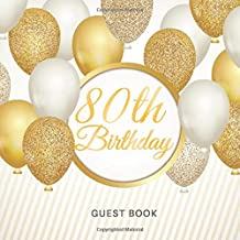 80th Birthday Guest Book: For Celebration of a Birthday Party, Fabulous Keepsake Gift Book for Best Wishes and Messages from Family and Friends to ... Cream Paper, Gold White Baloons Glossy Cover