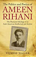 The Politics and Poetics of Ameen Rihani: The Humanist Ideology of an Arab-American Intellectual and Activist (Library of Modern Middle East Studies)