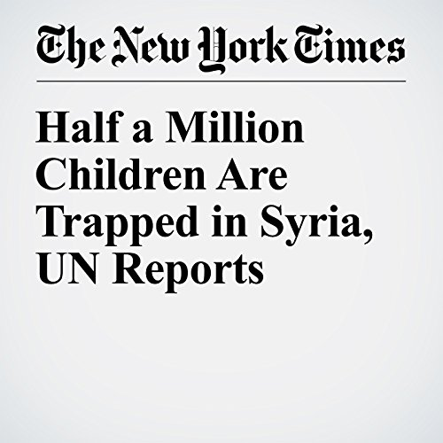 Half a Million Children Are Trapped in Syria, UN Reports cover art