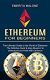 Ethereum for Beginners: The Ultimate Guide to the World of Ethereum (The Definitive Quick & Easy Blueprint to Understand and Profit With Ethereum)