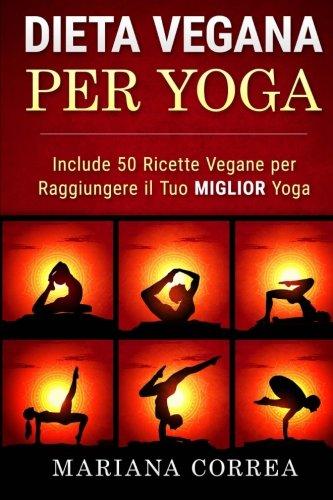 DIETA VEGANA Per YOGA: Include 50 Ricette Vegane per Raggiungere il tuo Miglior Yoga