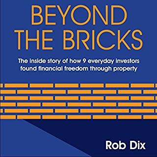 Beyond The Bricks     The Inside Story of How 9 Everyday Investors Found Financial Freedom Through Property              By:                                                                                                                                 Rob Dix                               Narrated by:                                                                                                                                 Rob Dix                      Length: 4 hrs and 11 mins     200 ratings     Overall 4.6