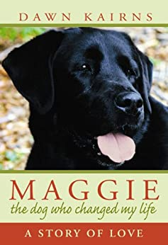 MAGGIE: the dog who changed my life: A Story of Love by [Dawn Kairns]