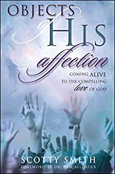 Objects of His Affection: Coming Alive to the Compelling Love of God by [Scotty Smith]
