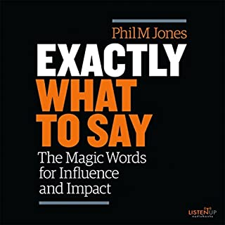 Exactly What to Say     The Magic Words for Influence and Impact              Written by:                                                                                                                                 Phil M. Jones                               Narrated by:                                                                                                                                 Phil M. Jones                      Length: 1 hr and 14 mins     138 ratings     Overall 4.5