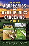 Aquaponics and Hydroponics Gardening - 2 in 1: Learn How to Grow Organic Vegetables, Fruits and Raising Fishes for Beginners