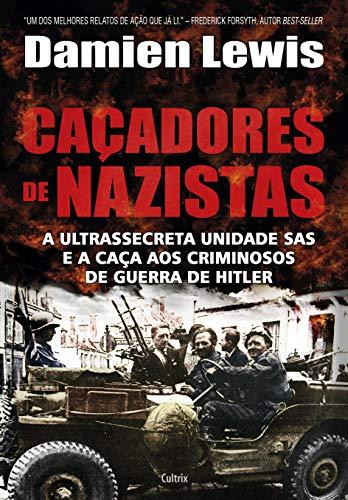 Caçadores de Nazistas: A Ultrassecreta Unidade Sas e a Caça aos Criminosos de Guerra de Hitler