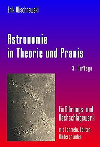 Astronomie in Theorie und Praxis: Einführungs- und  Nachschlagewerk - mit Formeln, Fakten, Hintergründen