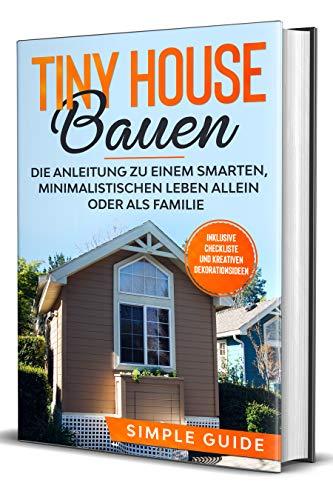 Tiny House bauen: Die Anleitung zu einem smarten, minimalistischen Leben allein oder als Familie - Inklusive Checkliste und kreativen Dekorationsideen