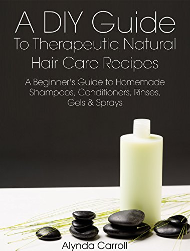 A DIY Guide to Therapeutic Natural Hair Care Recipes: A Beginner's Guide to Homemade Shampoos, Conditioners, Rinses, Gels, and Sprays (The Art of the Bath Book 6) (English Edition)