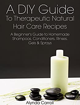 A DIY Guide to Therapeutic Natural Hair Care Recipes: A Beginner's Guide to Homemade Shampoos, Conditioners, Rinses, Gels, and Sprays (The Art of the Bath Book 6)