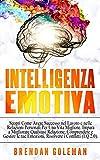 intelligenza emotiva: scopri come avere successo nel lavoro e nelle relazioni personali per una vita migliore. impara a migliorare qualsiasi relazione, comprendere e gestire le tue emozioni. (eq 2.0)