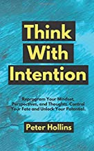 Think With Intention: Reprogram Your Mindset, Perspectives, and Thoughts. Control Your Fate and Unlock Your Potential. (Me...