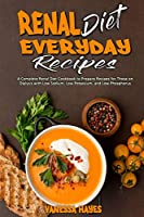 Renal Diet Everyday Recipes: A Complete Renal Diet Cookbook to Prepare Recipes for Those on Dialysis with Low Sodium, Low Potassium, and Low Phosphorus