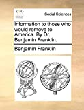 Information to Those Who Would Remove to America. by Dr. Benjamin Franklin.