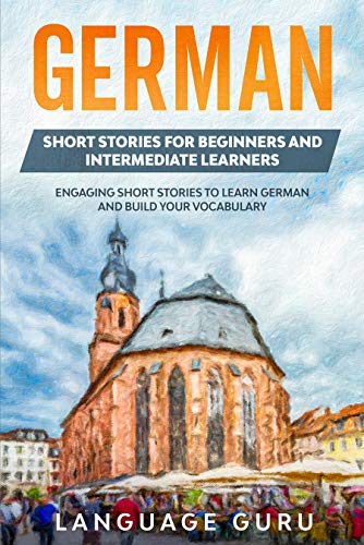 German Short Stories for Beginners and Intermediate Learners: Engaging Short Stories to Learn German and Build Your Vocabulary (German Edition)