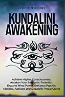 Kundalini Awakening: Achieve Higher Consciousness, Awaken Your Energetic Potential, Expand Mind Power, Enhance Psychic Abilities, Activate and Decalcify Pineal Gland