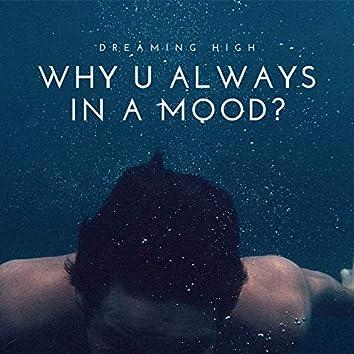 Why U Always In A Mood?