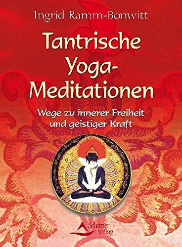 Tantrische Yoga-Meditationen - Wege zu innerer Freiheit und geistiger Kraft