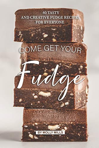 Come get your Fudge: 40 Tasty and Creative Fudge Recipes for Everyone