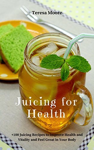 Juicing for Health:  +100 Juicing Recipes to Improve Health and Vitality and Feel Great in Your Body (Healthy Food Book 73)
