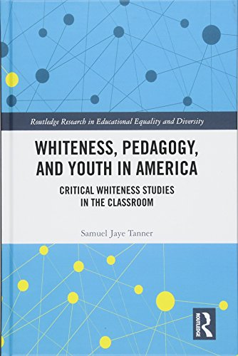Whiteness, Pedagogy, and Youth in America: Critical Whiteness Studies in the Classroom (Routledge Research in Educational Equality and Diversity)