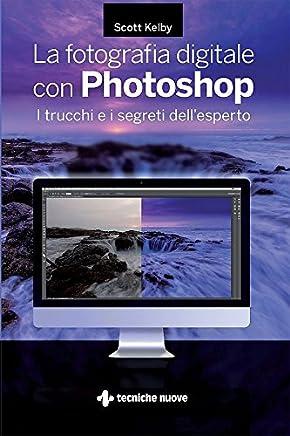 La fotografia digitale con Photoshop: I trucchi e i segreti dellesperto