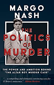 """[Margo Nash]のThe Politics Of Murder: The Power and Ambition Behind """"The Altar Boy Murder Case"""" (English Edition)"""