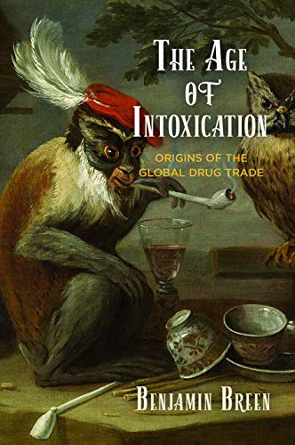 The Age of Intoxication: Origins of the Global Drug Trade (The Early Modern Americas) by Benjamin Breen