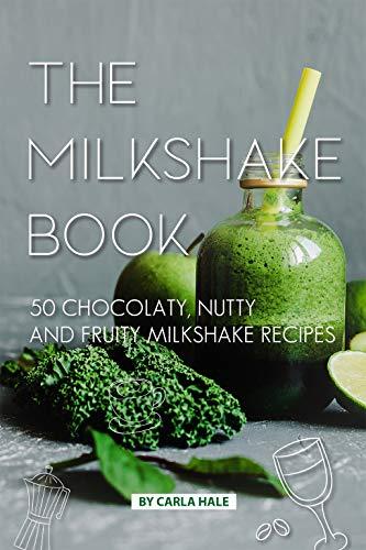 The Milkshake Book: 50 Chocolaty, Nutty and Fruity Milkshake Recipes (English Edition)