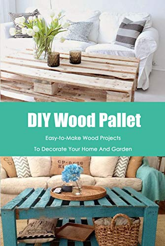 DIY Wood Pallet: Easy-to-Make Wood Projects To Decorate Your Home And Garden: Woodworking for Beginners