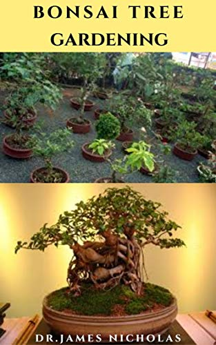BONSAI TREE GARDENING : Pro Guide to Cultivate, Grow, Shape, Selecting, Trimming, Wiring, Repotting, Watering And Everything You Need To Know
