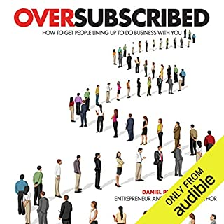 Oversubscribed     How to Get People Lining Up to Do Business with You              By:                                                                                                                                 Daniel Priestley                               Narrated by:                                                                                                                                 Roger Davis,                                                                                        Daniel Priestley                      Length: 5 hrs and 12 mins     1,711 ratings     Overall 4.6