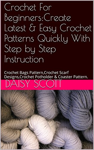 Crochet For Beginners:Create Latest & Easy Crochet Patterns Quickly With Step by Step Instruction: Crochet Bags Pattern,Crochet Scarf Designs,Crochet Potholder & Coaster Pattern.