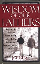Wisdom of Our Fathers: Timeless Life Lessons on Health, Wealth, God, Golf, Fear, Fishing, Sex, Serenity, Laughter, and Hope