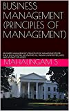 BUSINESS MANAGEMENT (PRINCIPLES OF MANAGEMENT): BUSINESS MANAGEMENT (PRINCIPLES OF MANAGEMENT)FOR B.B.A, M.B.A, B.COM, M.COM FRO ALL INDIAN UNIVERSITIES, ARTS AND SCIENCE COLLEGES (English Edition)