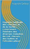 Hygiène médicale des cheveux et de la barbe : comprenant l'histoire des diverses maladies du cuir chevelu des bulbes et follicules pileux