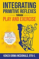 Integrating Primitive Reflexes Through Play and Exercise: An Interactive Guide to the Moro Reflex for Parents, Teachers, and Service Providers (Reflex Integration Through Play)