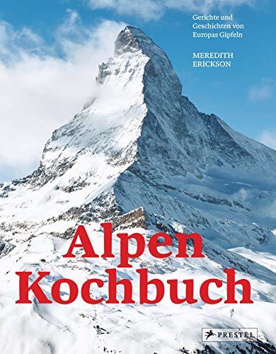 Alpen Kochbuch: Rezepte und Geschichten von Europas Gipfeln