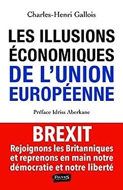 Les Illusions économiques de l'Union européenne: Brexit, rejoignons les Britanniques et reprenons en main notre démocratie et notre liberté (Essai)