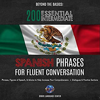 Beyond the Basics: 200 Essential Intermediate Spanish Phrases for Fluent Conversation: Phrases, Figures of Speech, & Idioms to Help Increase Your Comprehension. With Dialogues & Practice Sections                   By:                                                                                                                                 Orbis Language Center                               Narrated by:                                                                                                                                 Gryphon Corpus                      Length: 3 hrs and 47 mins     Not rated yet     Overall 0.0