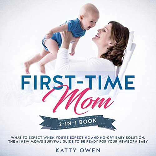 First-Time Mom: What to Expect When You're Expecting + No-Cry Baby Solution: 2-in-1 Book: The #1 New Mom's Survival Guide to be Ready for Your Newborn Baby (Baby Care)