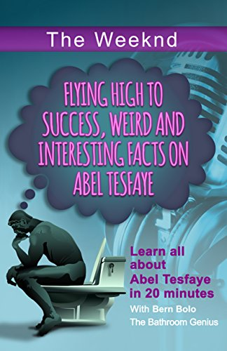 The Weeknd: Flying High to Success, Weird and Interesting Facts on Abel Tesfaye (English Edition)