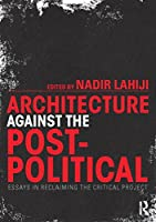 Architecture Against the Post-Political: Essays in Reclaiming the Critical Project