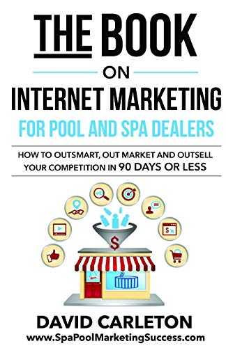 The Book on Internet Marketing for Pool and Spa Dealers: How to Outsmart, Out Market and Outsell Your Competition in 90 Days or Less
