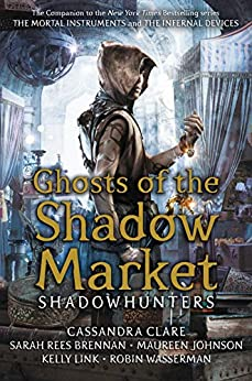 Ghosts of the Shadow Market by [Cassandra Clare, Sarah Rees Brennan, Maureen Johnson, Robin Wasserman, Kelly Link]