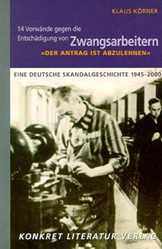 """""""Der Antrag ist abzulehnen"""" - 14 Vorwände gegen die Entschädigung von Zwangsarbeitern: Eine deutsche Skandalgeschichte 1945-2000"""