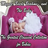 Mozart, Bach, Beethoven, Brahms, and The Baby: The Greatest Classical Collection for Babies
